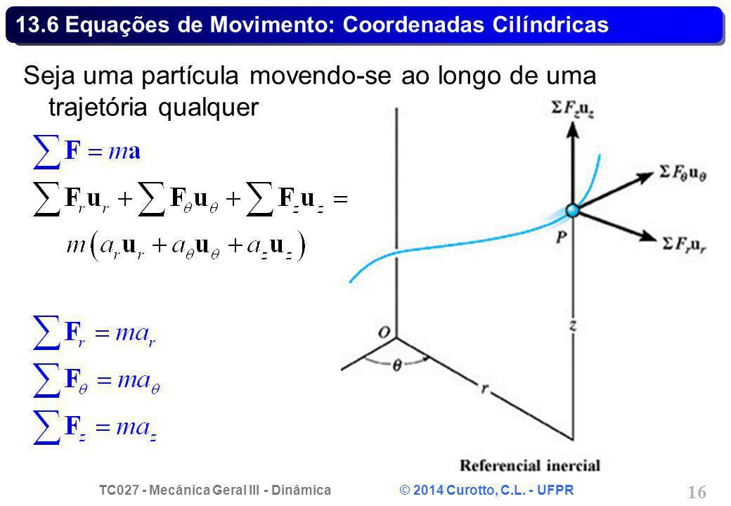 TC027 - Mecânica Geral III - Dinâmica © 2014 Curotto, C.L. - UFPR 16 13.6 Equações de Movimento: Coordenadas Cilíndricas Seja uma partícula movendo-se