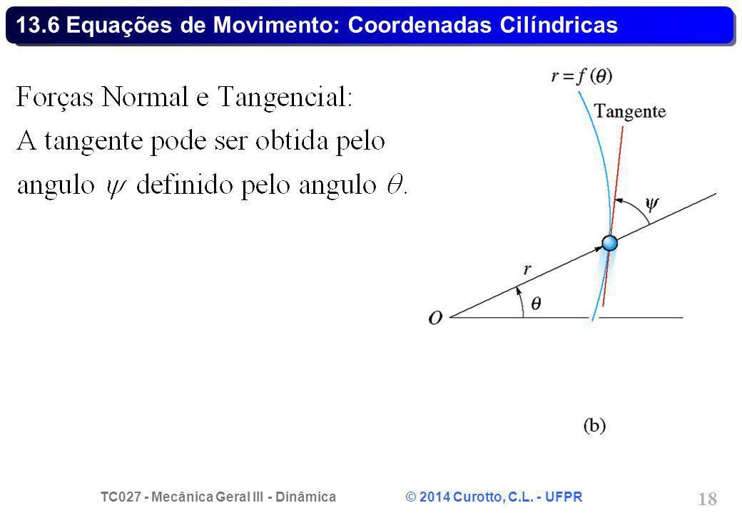 TC027 - Mecânica Geral III - Dinâmica © 2014 Curotto, C.L. - UFPR 18 13.6 Equações de Movimento: Coordenadas Cilíndricas