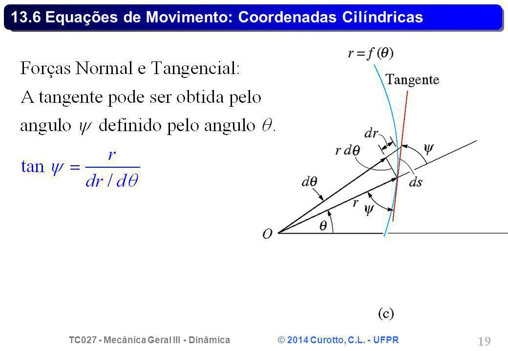 TC027 - Mecânica Geral III - Dinâmica © 2014 Curotto, C.L. - UFPR 19 13.6 Equações de Movimento: Coordenadas Cilíndricas