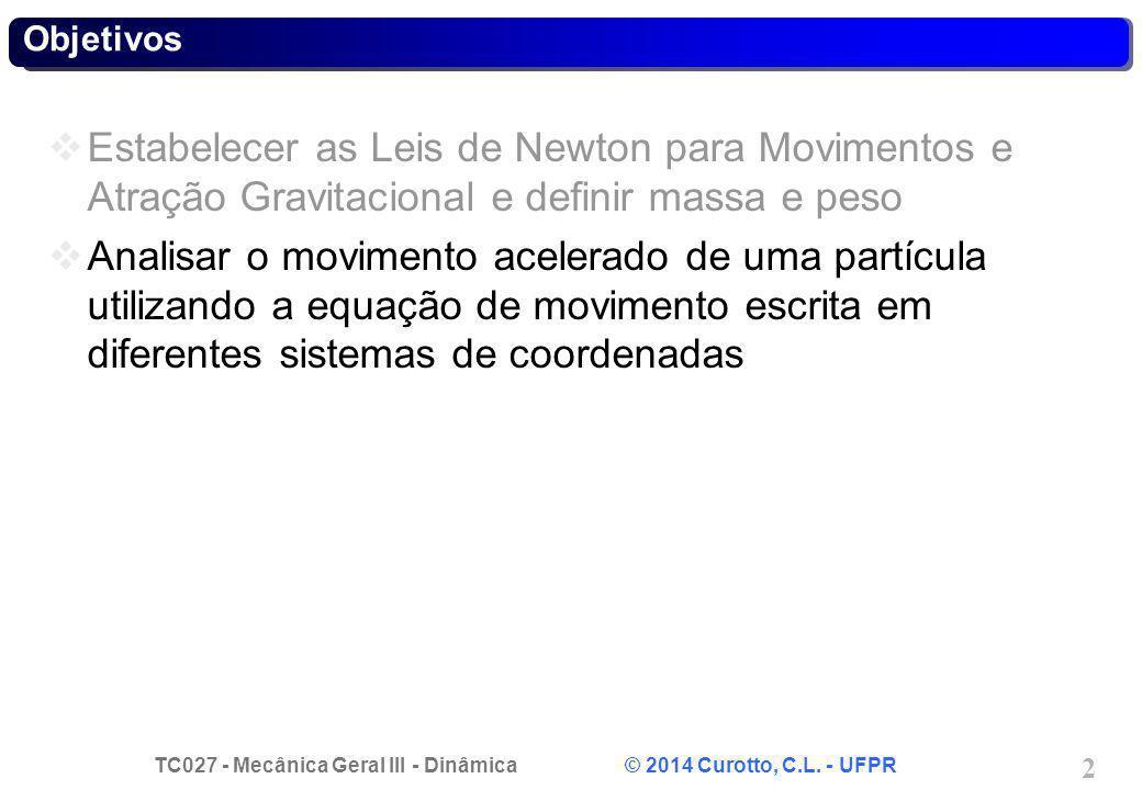 TC027 - Mecânica Geral III - Dinâmica © 2014 Curotto, C.L. - UFPR 2 Objetivos Estabelecer as Leis de Newton para Movimentos e Atração Gravitacional e
