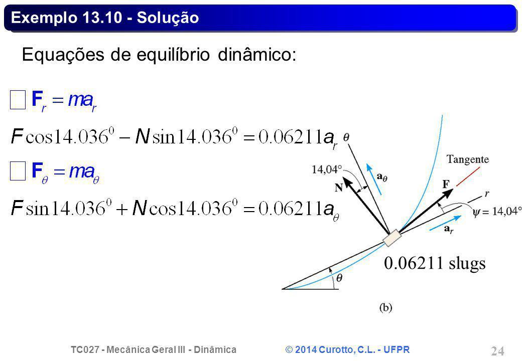 TC027 - Mecânica Geral III - Dinâmica © 2014 Curotto, C.L. - UFPR 24 Exemplo 13.10 - Solução Equações de equilíbrio dinâmico: 0.06211 slugs