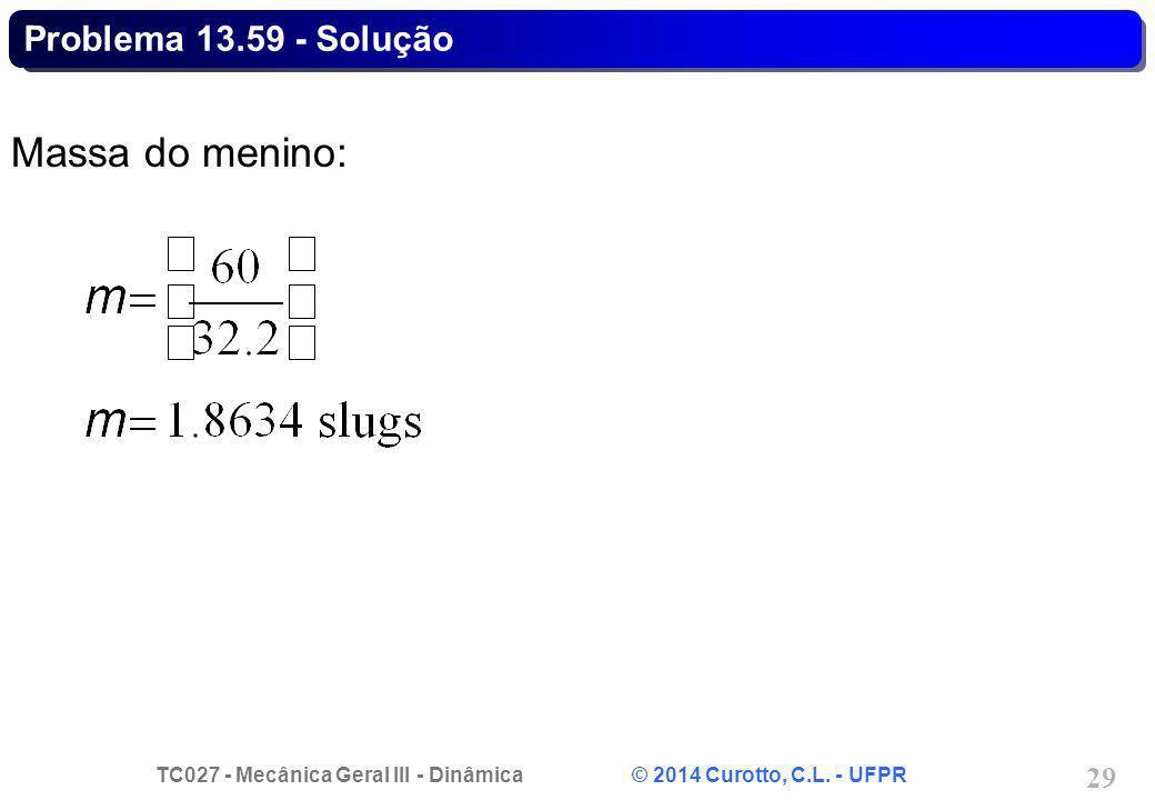 TC027 - Mecânica Geral III - Dinâmica © 2014 Curotto, C.L. - UFPR 29 Problema 13.59 - Solução Massa do menino: