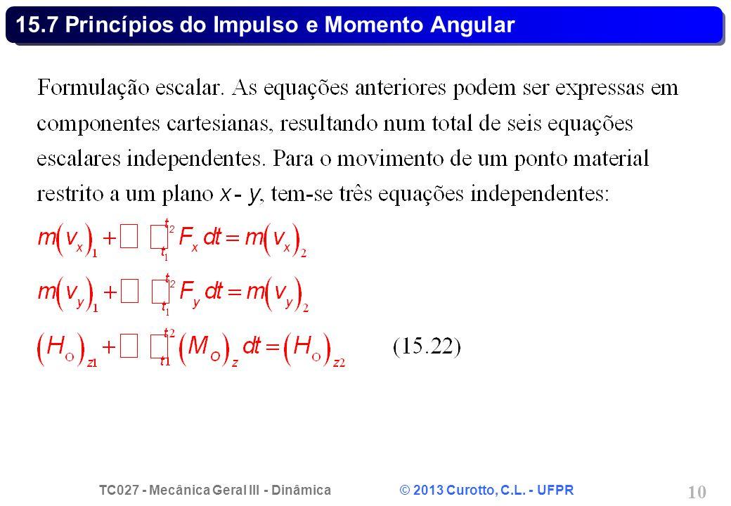 TC027 - Mecânica Geral III - Dinâmica © 2013 Curotto, C.L. - UFPR 10 15.7 Princípios do Impulso e Momento Angular