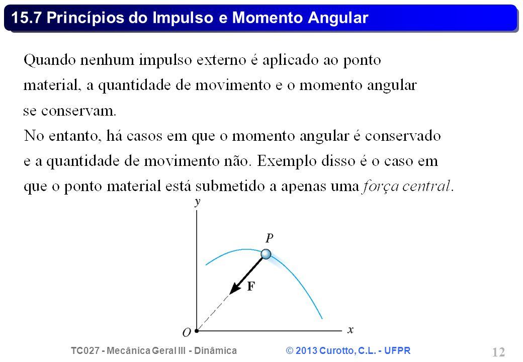 TC027 - Mecânica Geral III - Dinâmica © 2013 Curotto, C.L. - UFPR 12 15.7 Princípios do Impulso e Momento Angular