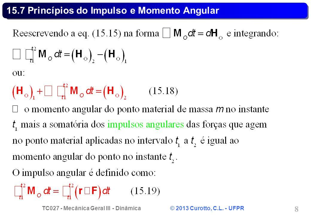 TC027 - Mecânica Geral III - Dinâmica © 2013 Curotto, C.L. - UFPR 8 15.7 Princípios do Impulso e Momento Angular