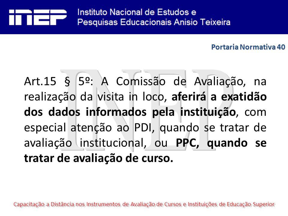 Art.15 § 5º: A Comissão de Avaliação, na realização da visita in loco, aferirá a exatidão dos dados informados pela instituição, com especial atenção ao PDI, quando se tratar de avaliação institucional, ou PPC, quando se tratar de avaliação de curso.