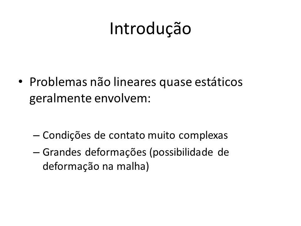 Introdução Problemas não lineares quase estáticos geralmente envolvem: – Condições de contato muito complexas – Grandes deformações (possibilidade de deformação na malha)