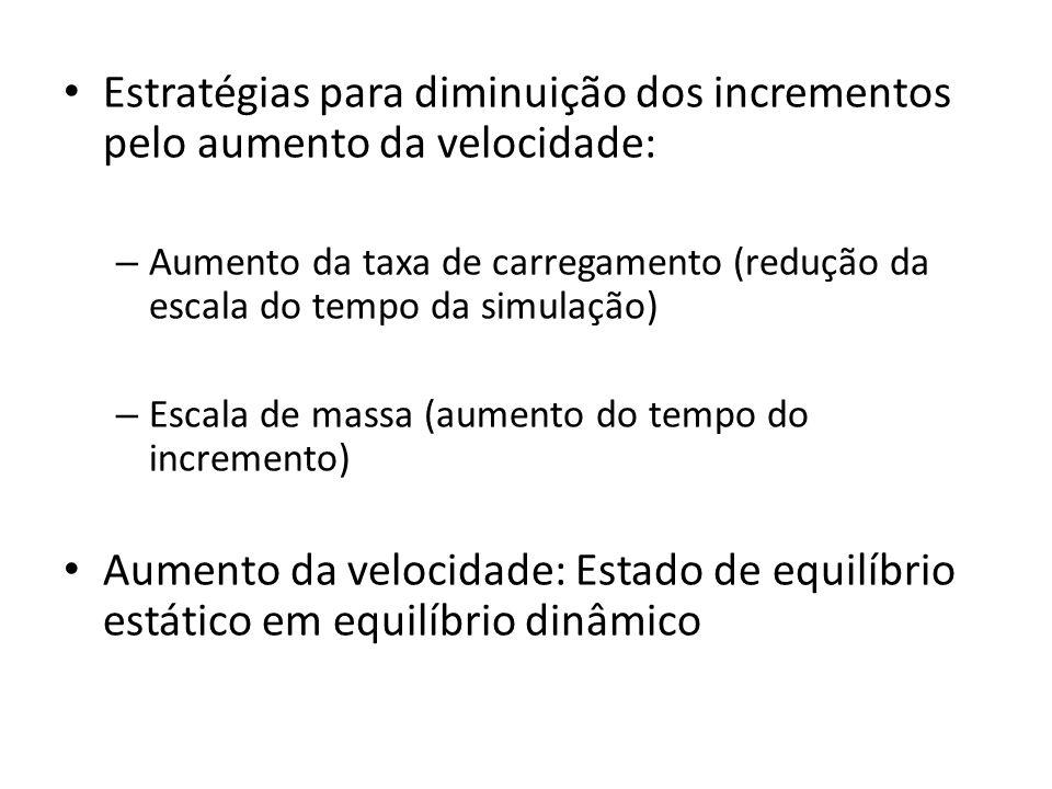 Estratégias para diminuição dos incrementos pelo aumento da velocidade: – Aumento da taxa de carregamento (redução da escala do tempo da simulação) – Escala de massa (aumento do tempo do incremento) Aumento da velocidade: Estado de equilíbrio estático em equilíbrio dinâmico