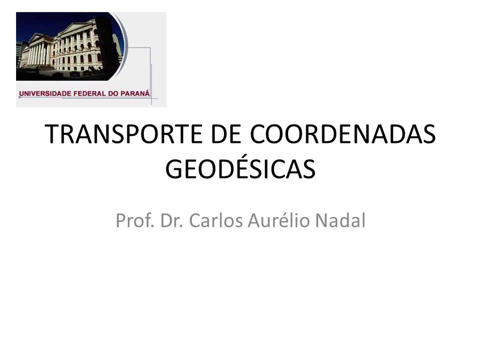 TRANSPORTE DE COORDENADAS GEODÉSICAS Prof. Dr. Carlos Aurélio Nadal