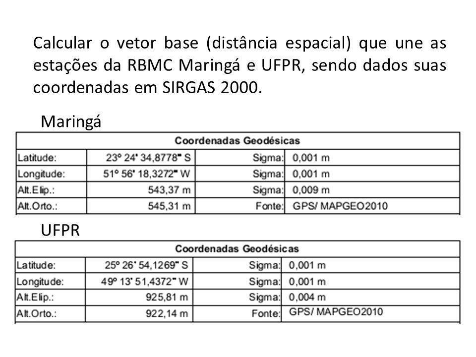 Calcular o vetor base (distância espacial) que une as estações da RBMC Maringá e UFPR, sendo dados suas coordenadas em SIRGAS 2000. UFPR Maringá