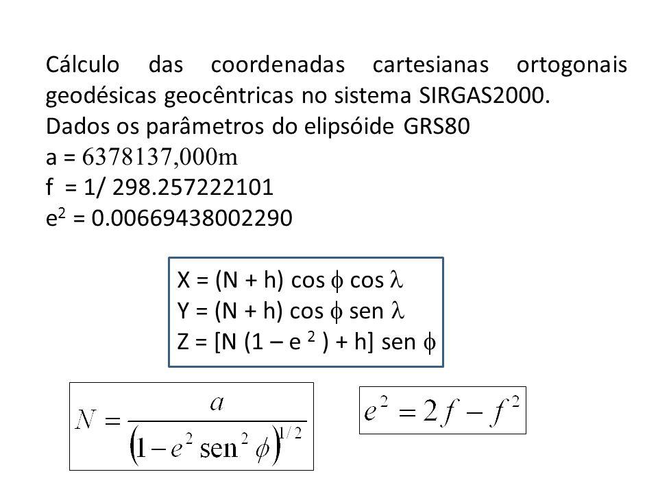 Cálculo das coordenadas cartesianas ortogonais geodésicas geocêntricas no sistema SIRGAS2000. Dados os parâmetros do elipsóide GRS80 a = 6378137,000m