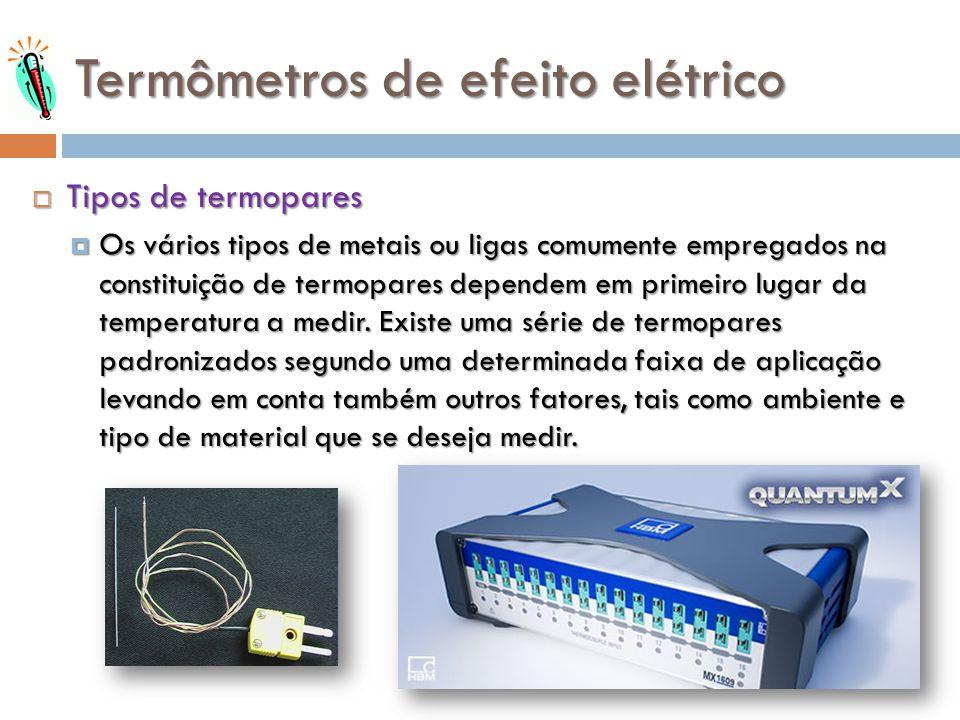 Termômetros de efeito elétrico Tipos de termopares Tipos de termopares Os vários tipos de metais ou ligas comumente empregados na constituição de term