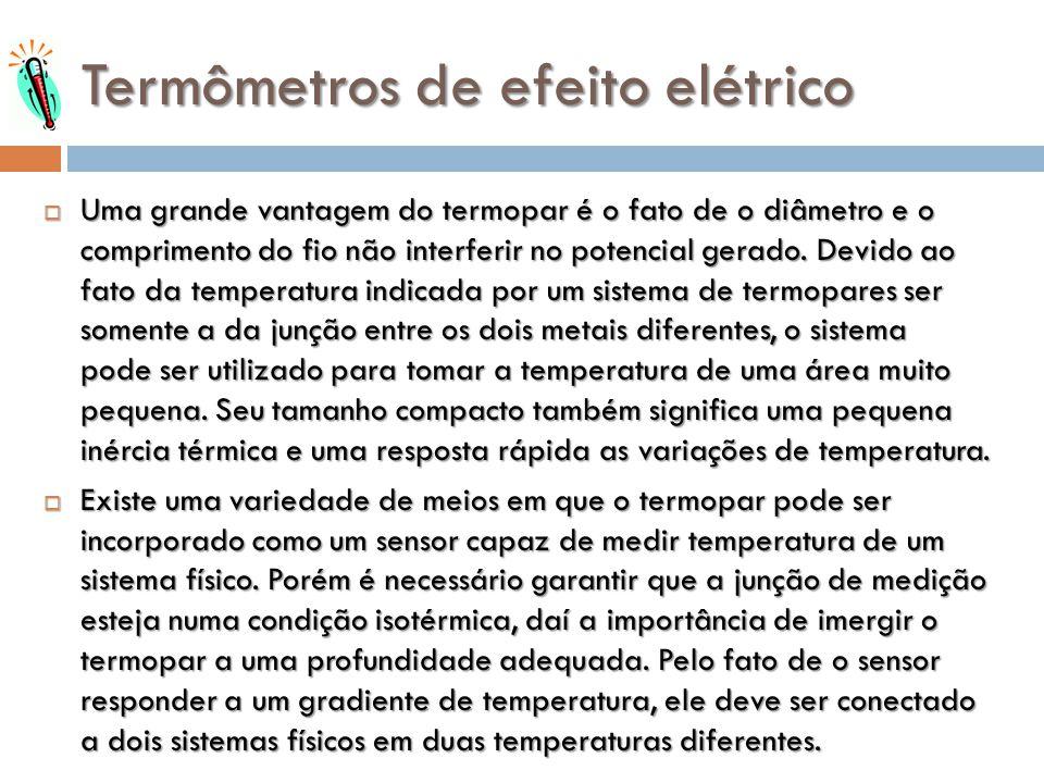 Termômetros de efeito elétrico Uma grande vantagem do termopar é o fato de o diâmetro e o comprimento do fio não interferir no potencial gerado. Devid
