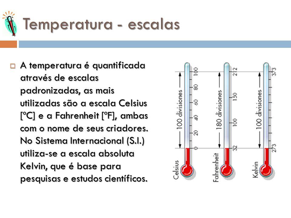 Temperatura - escalas A temperatura é quantificada através de escalas padronizadas, as mais utilizadas são a escala Celsius [ºC] e a Fahrenheit [ºF],