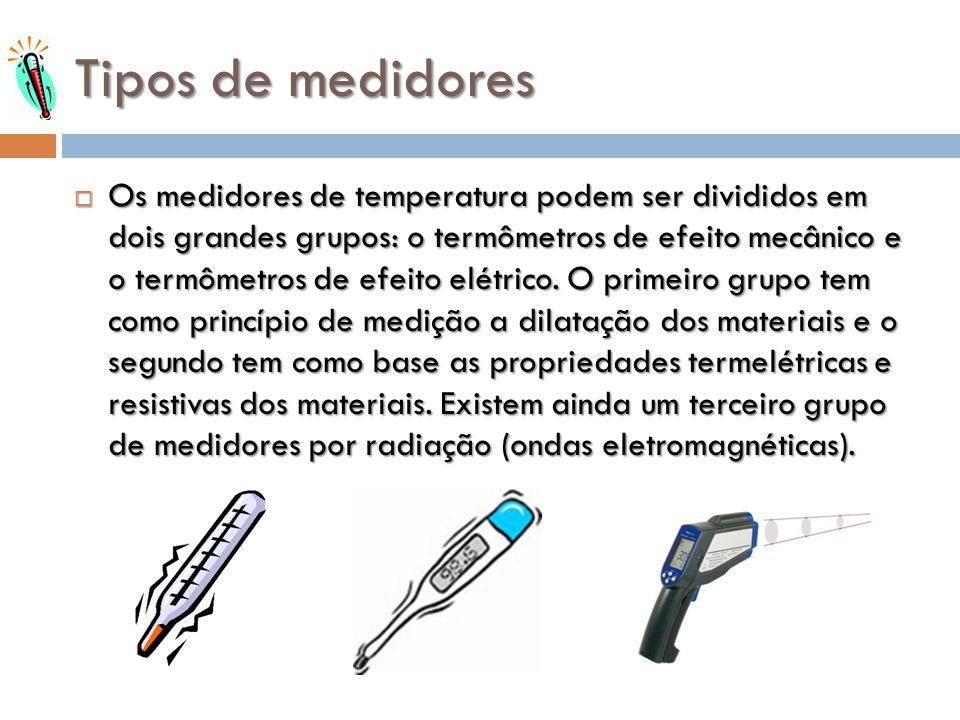 Tipos de medidores Os medidores de temperatura podem ser divididos em dois grandes grupos: o termômetros de efeito mecânico e o termômetros de efeito