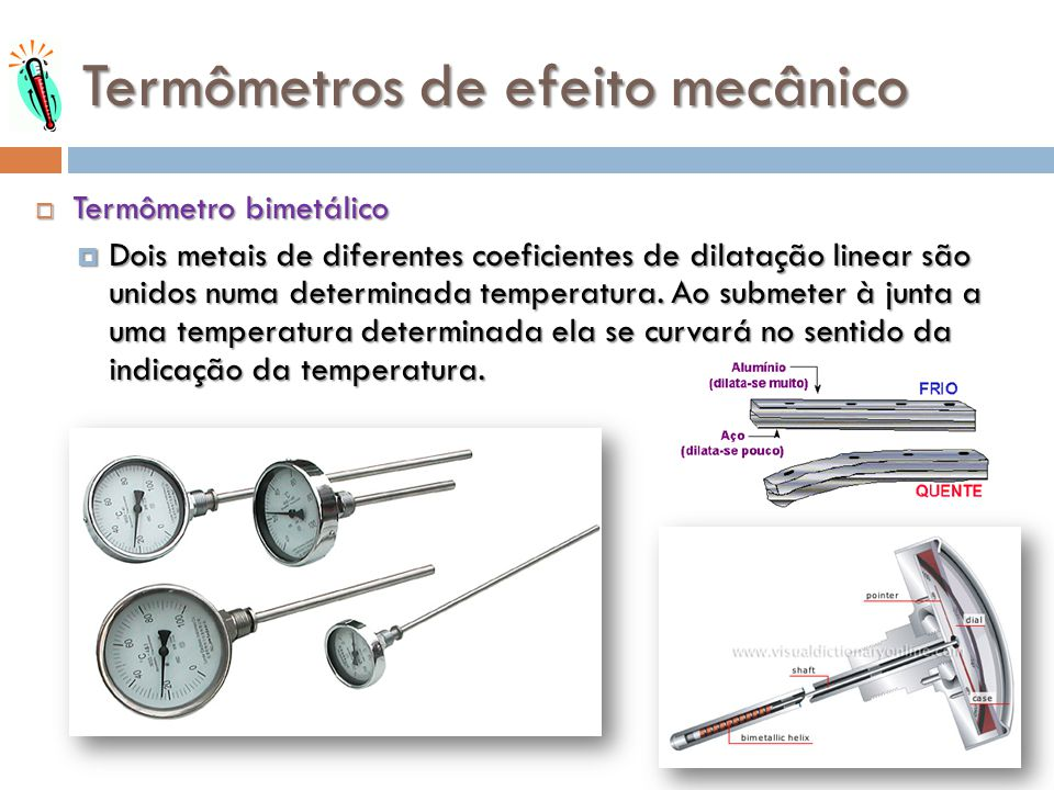 Termômetros de efeito mecânico Termômetro bimetálico Termômetro bimetálico Dois metais de diferentes coeficientes de dilatação linear são unidos numa