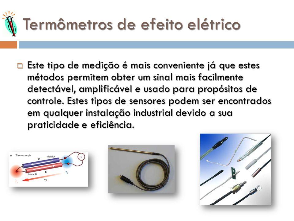 Termômetros de efeito elétrico Este tipo de medição é mais conveniente já que estes métodos permitem obter um sinal mais facilmente detectável, amplif