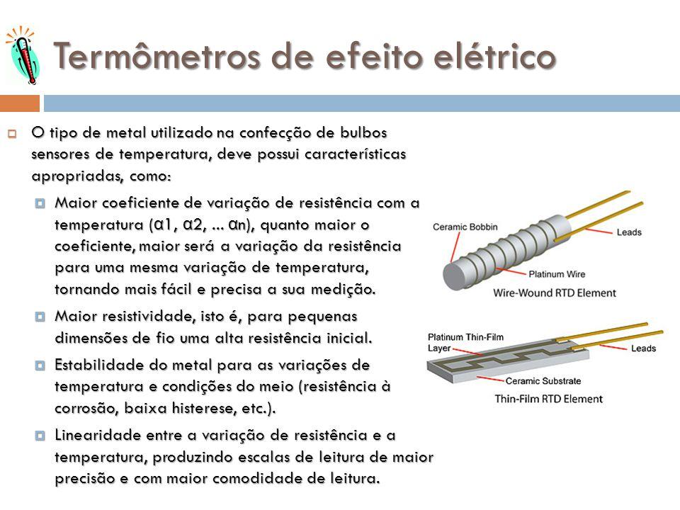 Termômetros de efeito elétrico O tipo de metal utilizado na confecção de bulbos sensores de temperatura, deve possui características apropriadas, como