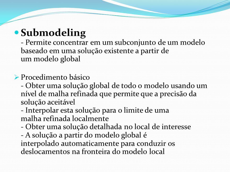 Submodeling - Permite concentrar em um subconjunto de um modelo baseado em uma solução existente a partir de um modelo global Procedimento básico - Ob