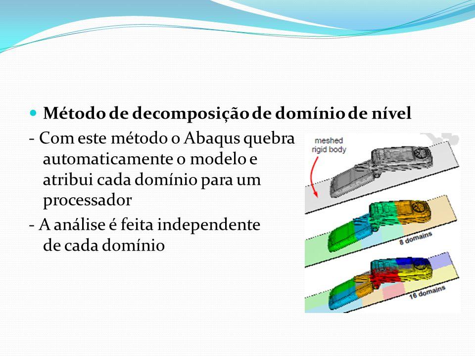 Método de decomposição de domínio de nível - Com este método o Abaqus quebra automaticamente o modelo e atribui cada domínio para um processador - A a