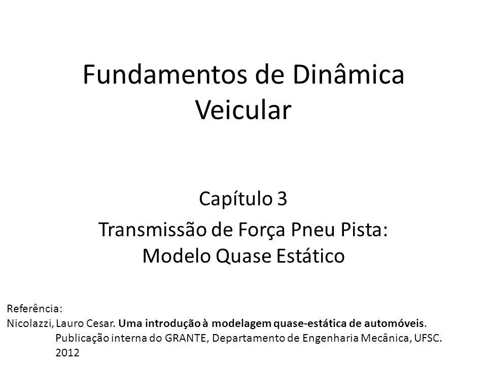 Fundamentos de Dinâmica Veicular Capítulo 3 Transmissão de Força Pneu Pista: Modelo Quase Estático Referência: Nicolazzi, Lauro Cesar. Uma introdução