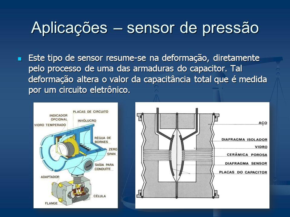 Aplicações – sensor de pressão Este tipo de sensor resume-se na deformação, diretamente pelo processo de uma das armaduras do capacitor. Tal deformaçã