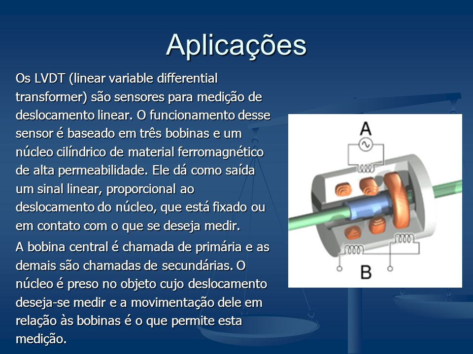 Aplicações Os LVDT (linear variable differential transformer) são sensores para medição de deslocamento linear. O funcionamento desse sensor é baseado
