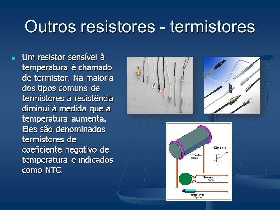 Outros resistores - termistores Um resistor sensível à temperatura é chamado de termistor. Na maioria dos tipos comuns de termistores a resistência di