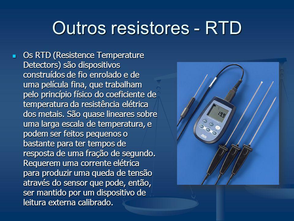 Outros resistores - RTD Os RTD (Resistence Temperature Detectors) são dispositivos construídos de fio enrolado e de uma película fina, que trabalham p