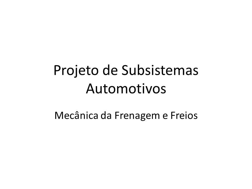 Projeto de Subsistemas Automotivos Mecânica da Frenagem e Freios