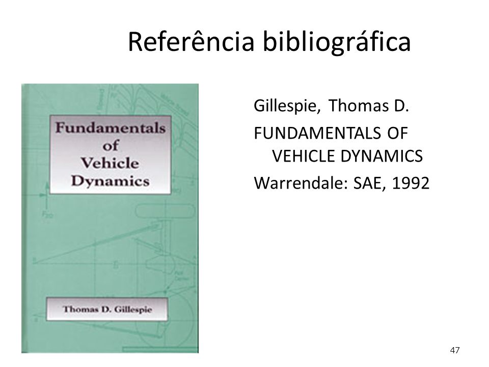 47 Referência bibliográfica Gillespie, Thomas D. FUNDAMENTALS OF VEHICLE DYNAMICS Warrendale: SAE, 1992