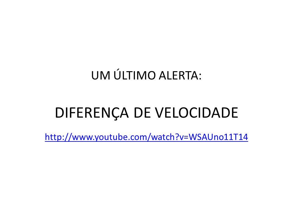 UM ÚLTIMO ALERTA: DIFERENÇA DE VELOCIDADE http://www.youtube.com/watch?v=WSAUno11T14