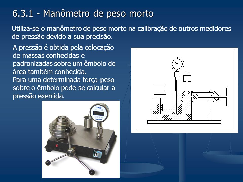 6.3.1 - Manômetro de peso morto Utiliza-se o manômetro de peso morto na calibração de outros medidores de pressão devido a sua precisão. A pressão é o