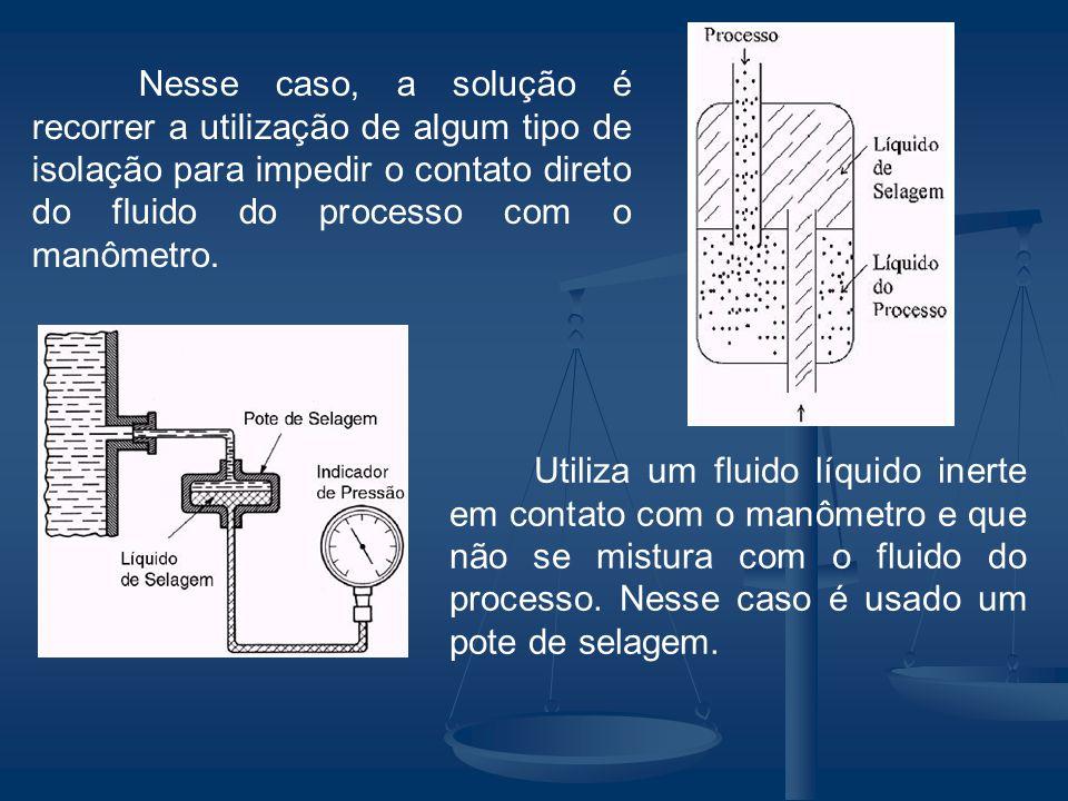 Nesse caso, a solução é recorrer a utilização de algum tipo de isolação para impedir o contato direto do fluido do processo com o manômetro. Utiliza u