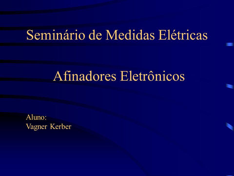 Seminário de Medidas Elétricas Afinadores Eletrônicos Aluno: Vagner Kerber