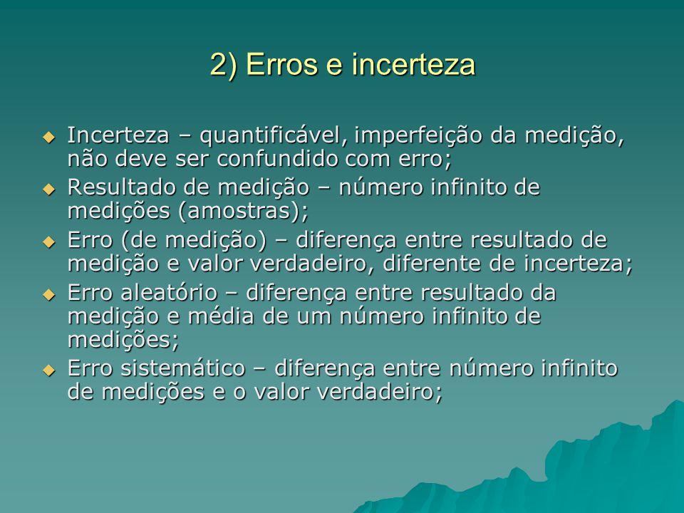2) Erros e incerteza Mesmo conhecendo todos os tipos de erro, há uma incerteza; Mesmo conhecendo todos os tipos de erro, há uma incerteza; Falta de conhecimento do valor exato; Falta de conhecimento do valor exato; Como diferenciar erro de incerteza: Como diferenciar erro de incerteza: Ex:Medição do comprimento de um cilindro com um paquímetro Medição: 201 mm Padrão: 200 mm Erro: 1 mm 190 mm ± 2 mm Incerteza