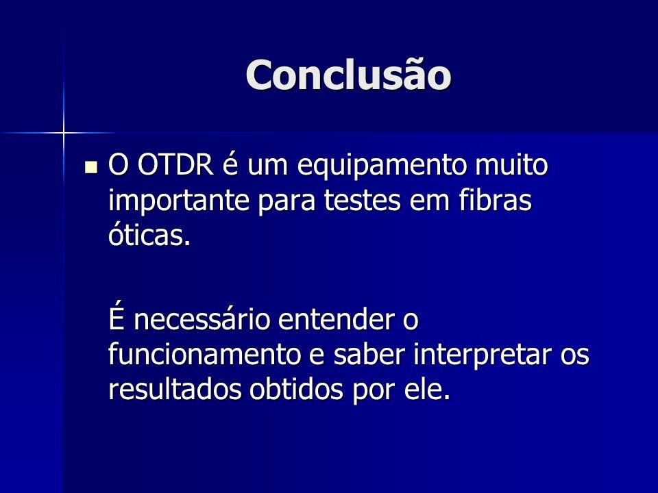 Conclusão O OTDR é um equipamento muito importante para testes em fibras óticas. O OTDR é um equipamento muito importante para testes em fibras óticas