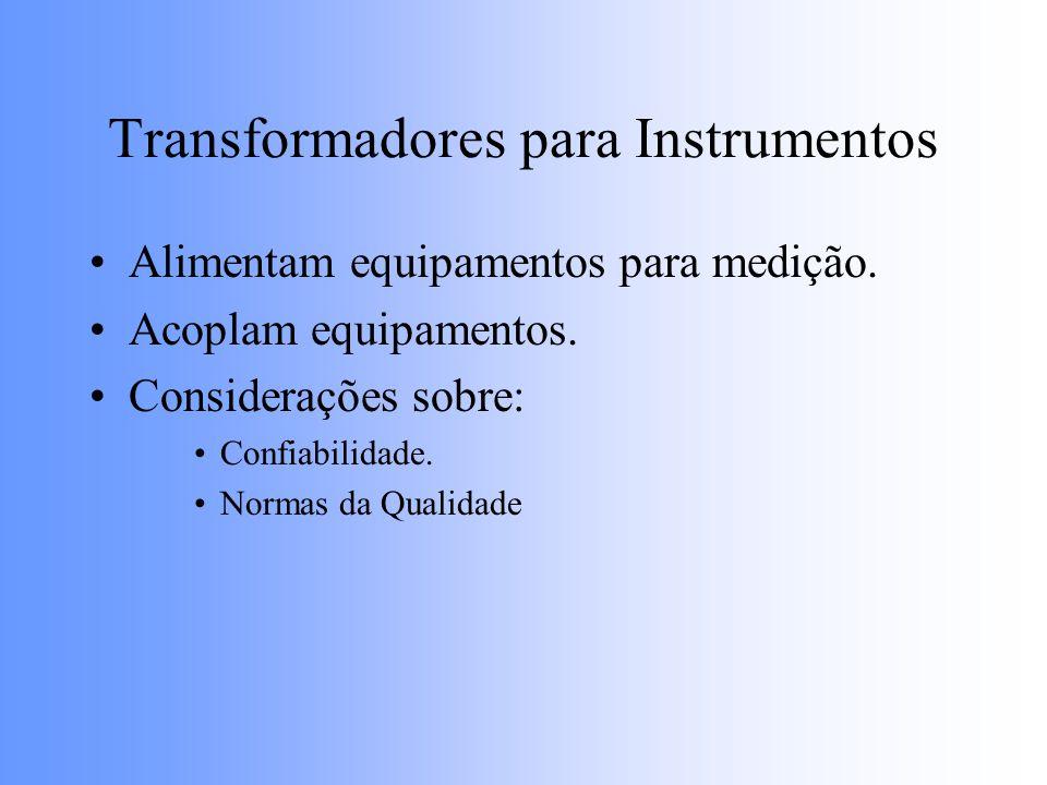 Transformadores para Instrumentos Alimentam equipamentos para medição. Acoplam equipamentos. Considerações sobre: Confiabilidade. Normas da Qualidade