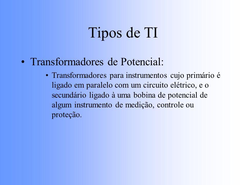 Tipos de TI Transformadores de Corrente: Transformadores para instrumentos cujo primário é ligado em série com um circuito elétrico, e o secundário ligado à uma bobina de corrente de algum instrumento de medição, controle ou proteção.