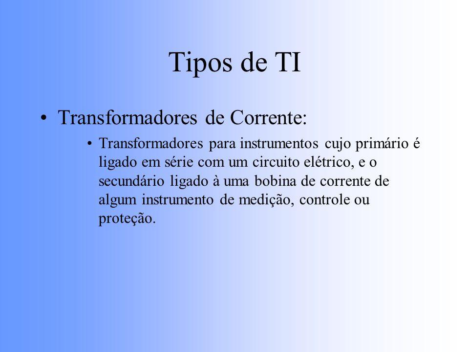 Tipos de TI Transformadores de Corrente: Transformadores para instrumentos cujo primário é ligado em série com um circuito elétrico, e o secundário li