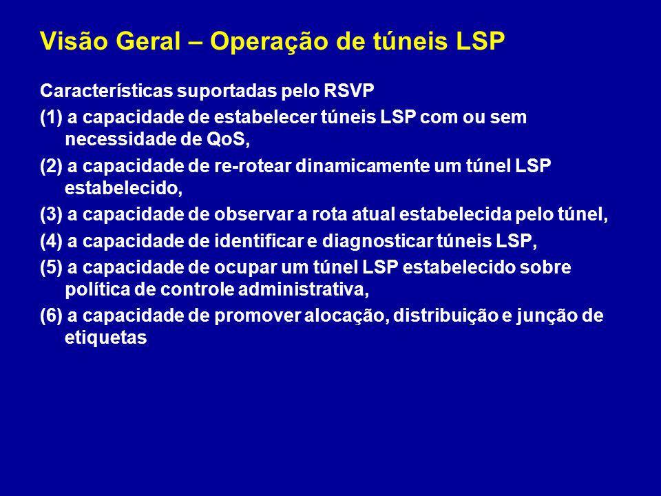 Visão Geral – Operação de túneis LSP Características suportadas pelo RSVP (1) a capacidade de estabelecer túneis LSP com ou sem necessidade de QoS, (2