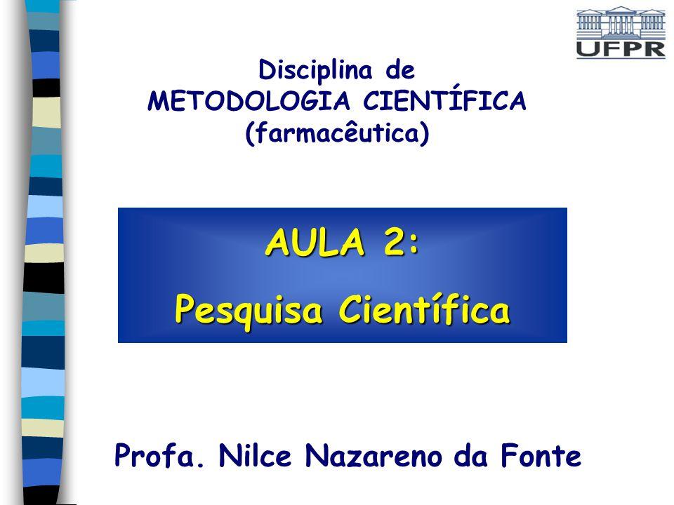 AULA 2: Pesquisa Científica Profa. Nilce Nazareno da Fonte Disciplina de METODOLOGIA CIENTÍFICA (farmacêutica)
