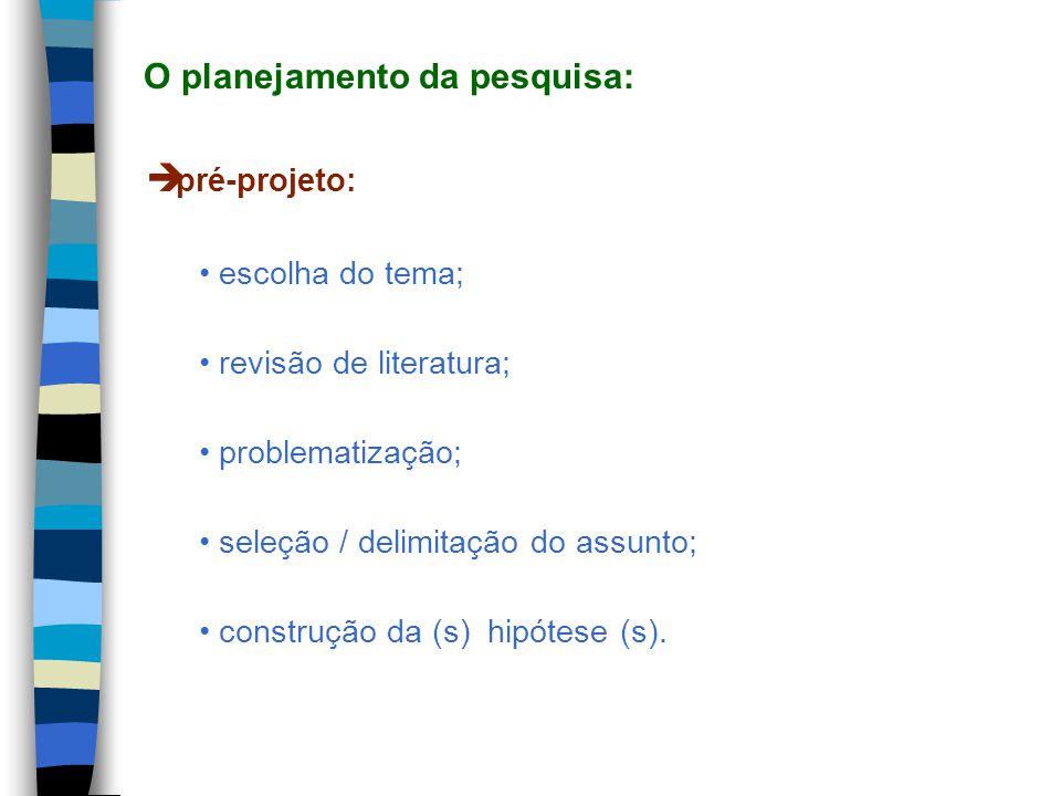 pré-projeto: escolha do tema; revisão de literatura; problematização; seleção / delimitação do assunto; construção da (s) hipótese (s). O planejamento