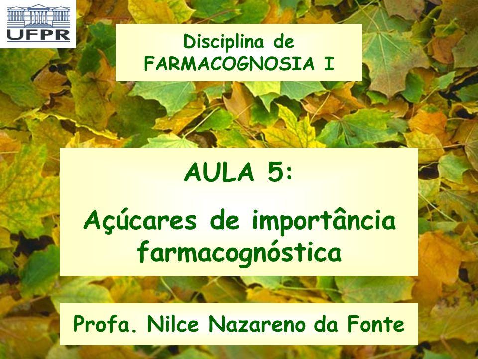 AULA 5: Açúcares de importância farmacognóstica Profa. Nilce Nazareno da Fonte Disciplina de FARMACOGNOSIA I