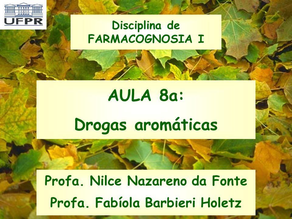 AULA 8a: Drogas aromáticas Profa. Nilce Nazareno da Fonte Profa. Fabíola Barbieri Holetz Disciplina de FARMACOGNOSIA I