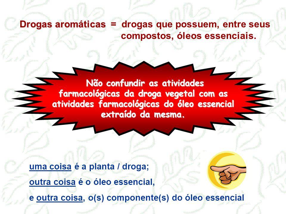 Não confundir as atividades farmacológicas da droga vegetal com as atividades farmacológicas do óleo essencial extraído da mesma. Drogas aromáticas Dr