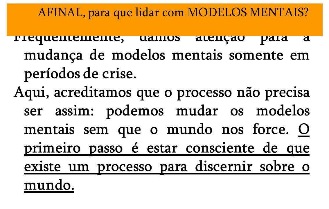 Freqüentemente, damos atenção para a mudança de modelos mentais somente em períodos de crise.