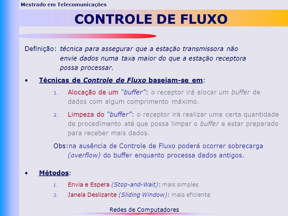 Redes de Computadores Mestrado em Telecomunicações CONTROLE DE FLUXO Definição: técnica para assegurar que a estação transmissora não envie dados numa taxa maior do que a estação receptora possa processar.