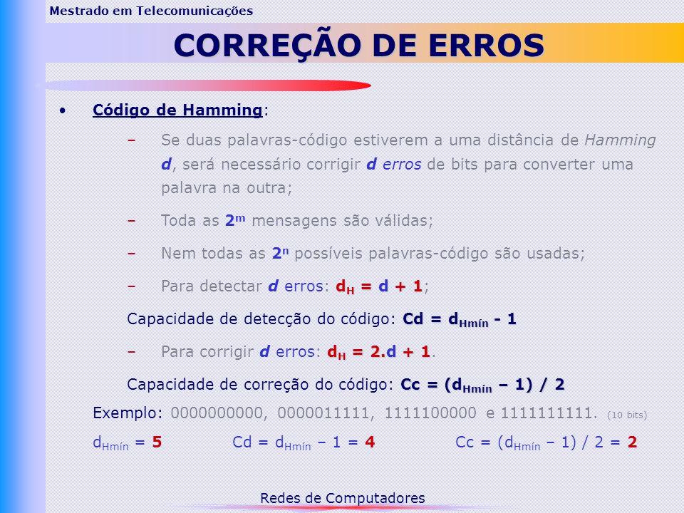 Redes de Computadores Mestrado em Telecomunicações CORREÇÃO DE ERROS Código de Hamming: –Se duas palavras-código estiverem a uma distância de Hamming d, será necessário corrigir d erros de bits para converter uma palavra na outra; –Toda as 2 m mensagens são válidas; –Nem todas as 2 n possíveis palavras-código são usadas; d H = d + 1 –Para detectar d erros: d H = d + 1; Cd = d Hmín - 1 Capacidade de detecção do código: Cd = d Hmín - 1 d H = 2.d + 1 –Para corrigir d erros: d H = 2.d + 1.