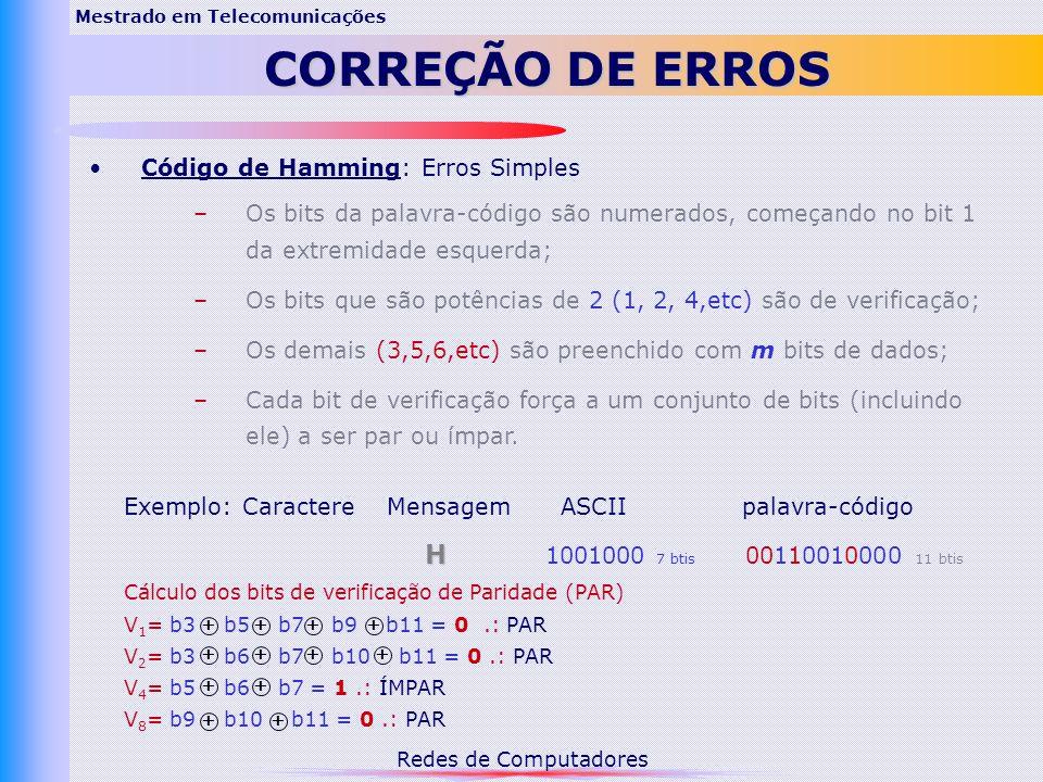 Redes de Computadores Mestrado em Telecomunicações CORREÇÃO DE ERROS Código de Hamming: Erros Simples –Os bits da palavra-código são numerados, começando no bit 1 da extremidade esquerda; –Os bits que são potências de 2 (1, 2, 4,etc) são de verificação; –Os demais (3,5,6,etc) são preenchido com m bits de dados; –Cada bit de verificação força a um conjunto de bits (incluindo ele) a ser par ou ímpar.